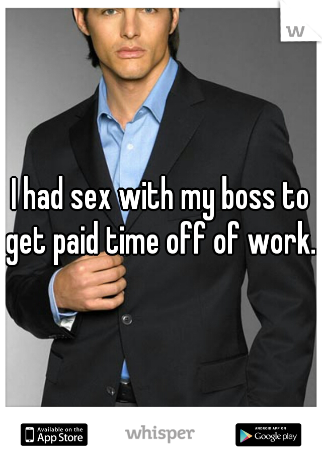 I had sex with my boss to get paid time off of work..