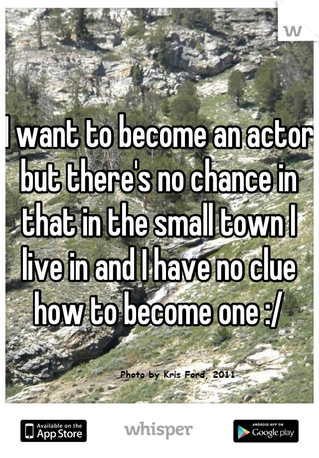I want to become an actor but there's no chance in that in the small town I live in and I have no clue how to become one :/