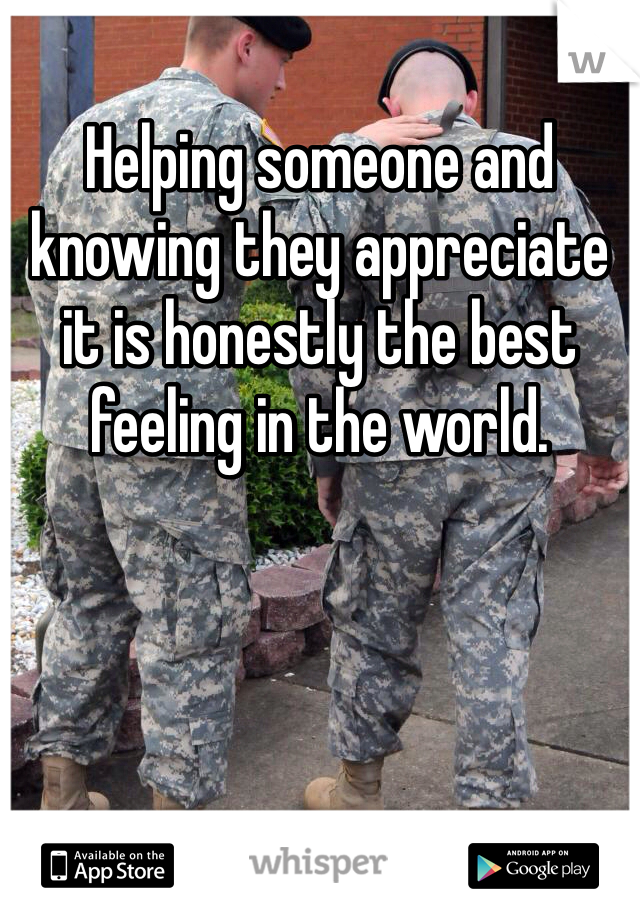 Helping someone and knowing they appreciate it is honestly the best feeling in the world.