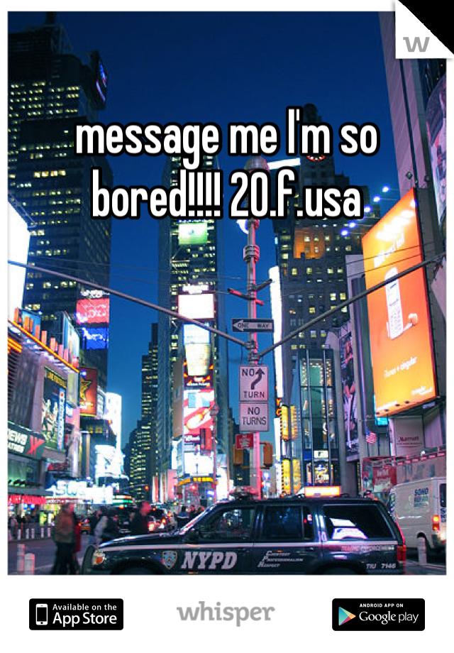 message me I'm so bored!!!! 20.f.usa