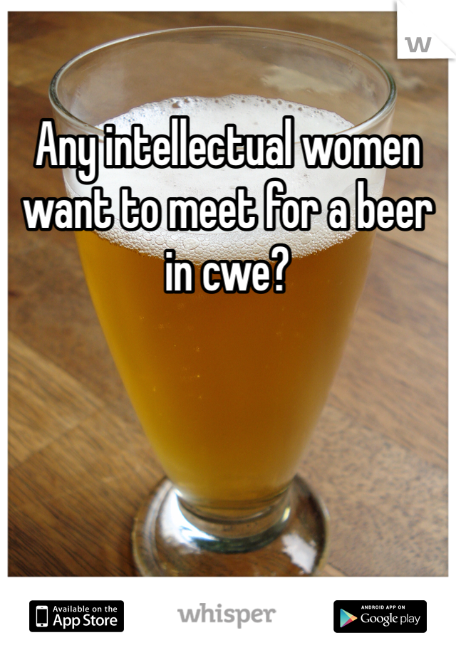 Any intellectual women want to meet for a beer in cwe?