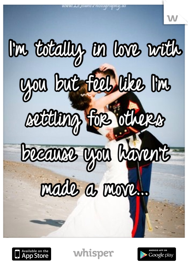 I'm totally in love with you but feel like I'm settling for others because you haven't made a move...