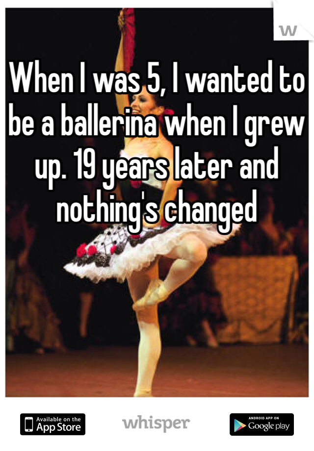 When I was 5, I wanted to be a ballerina when I grew up. 19 years later and nothing's changed