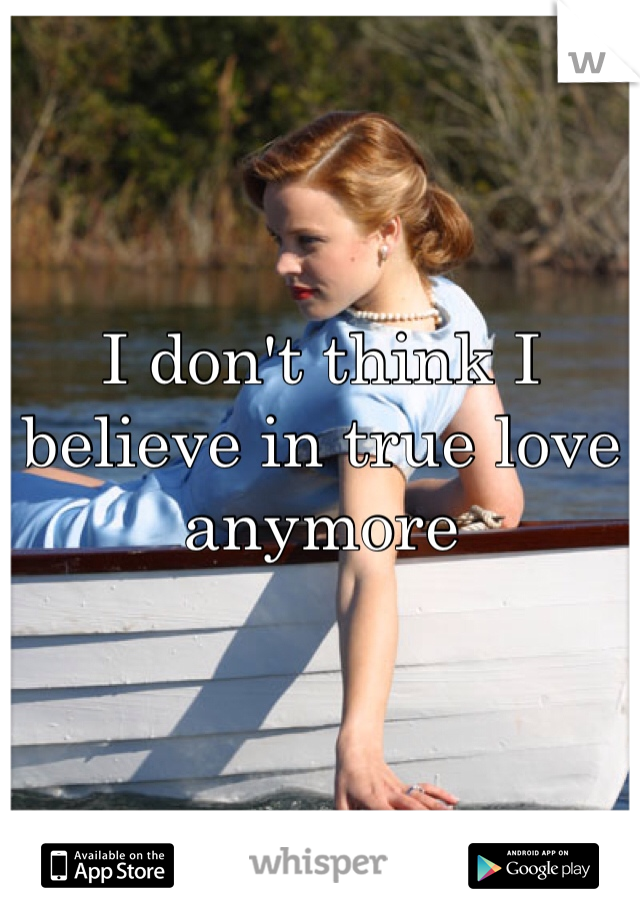 I don't think I believe in true love anymore