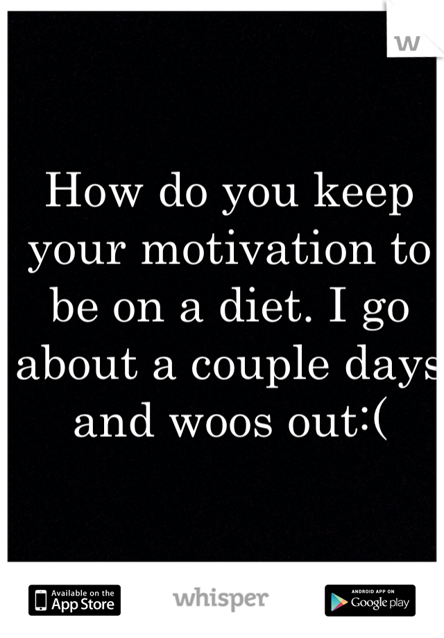 How do you keep your motivation to be on a diet. I go about a couple days and woos out:(