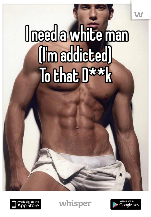 I need a white man  (I'm addicted) To that D**k