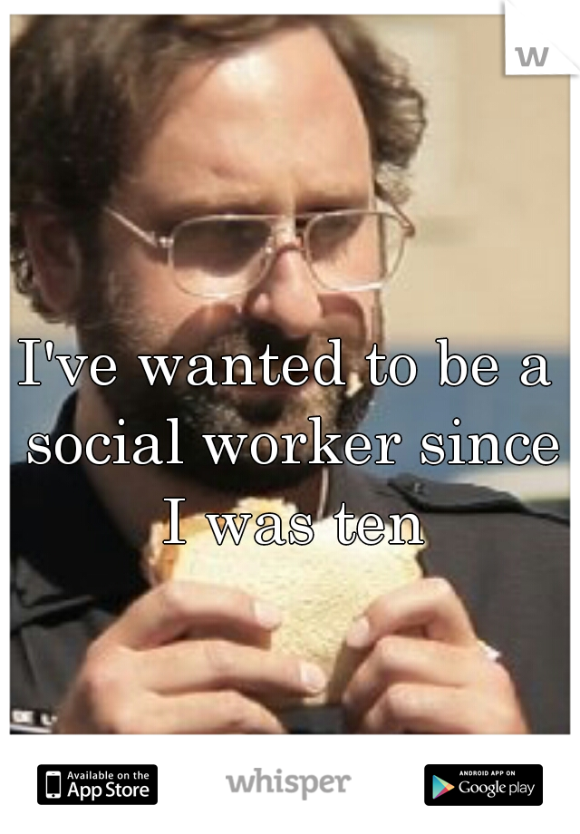 I've wanted to be a social worker since I was ten