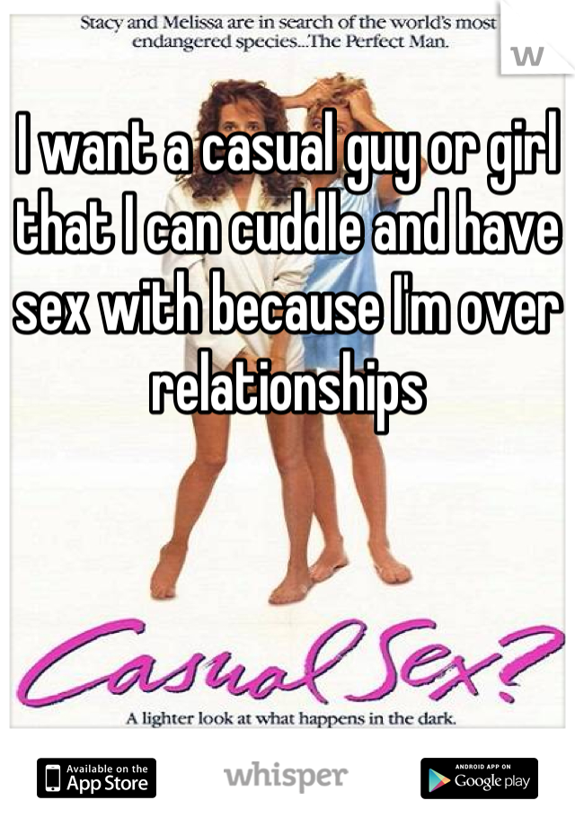I want a casual guy or girl that I can cuddle and have sex with because I'm over relationships