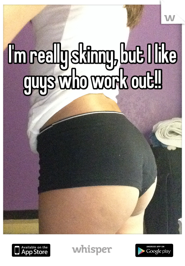I'm really skinny, but I like guys who work out!!
