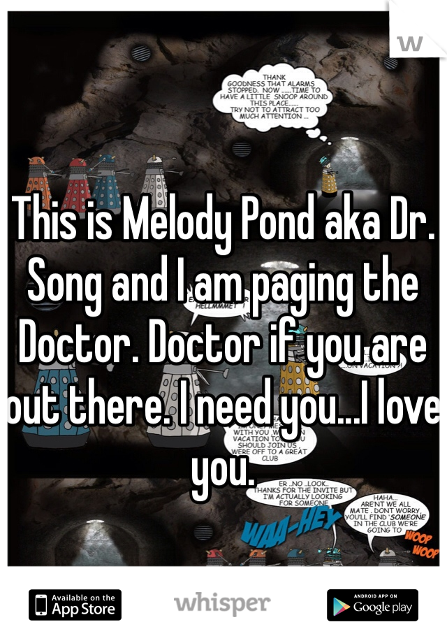 This is Melody Pond aka Dr. Song and I am paging the Doctor. Doctor if you are out there. I need you...I love you.