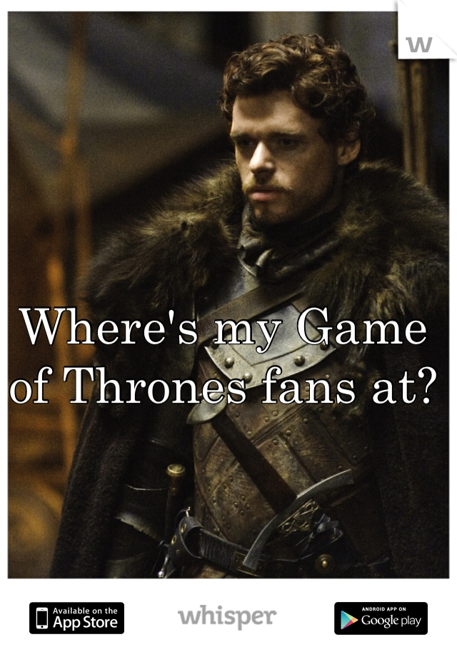 Where's my Game of Thrones fans at?