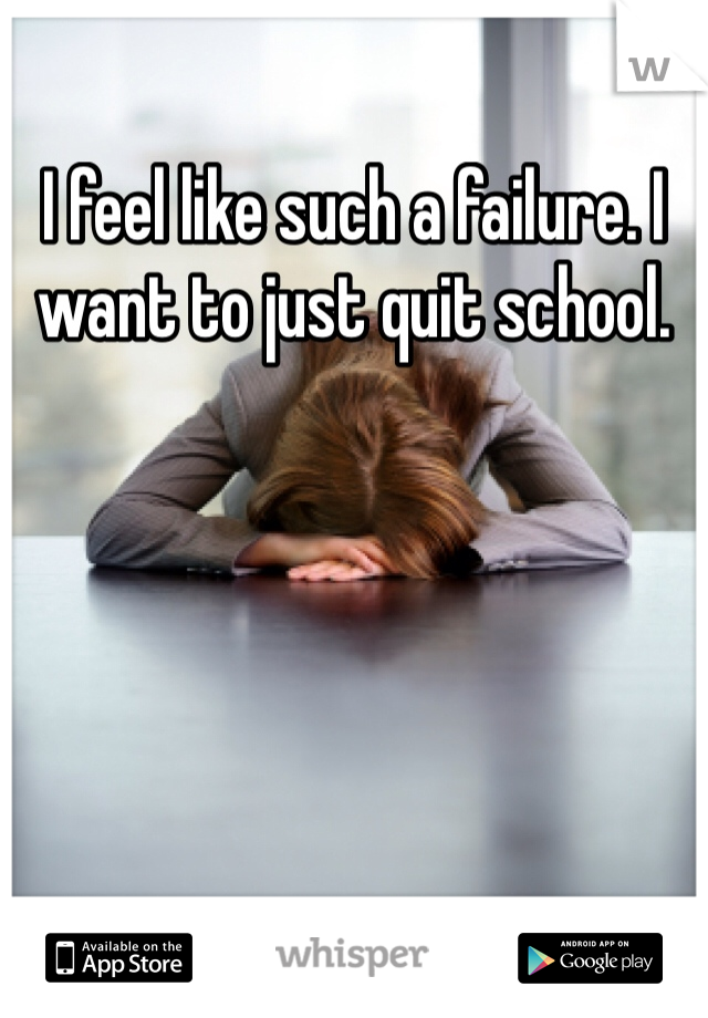 I feel like such a failure. I want to just quit school.