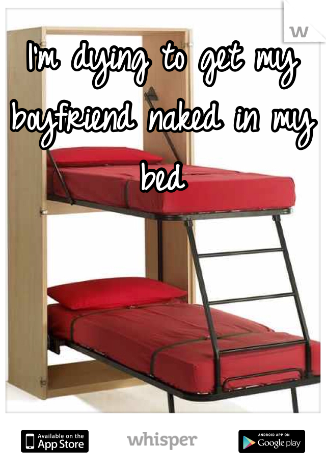 I'm dying to get my boyfriend naked in my bed