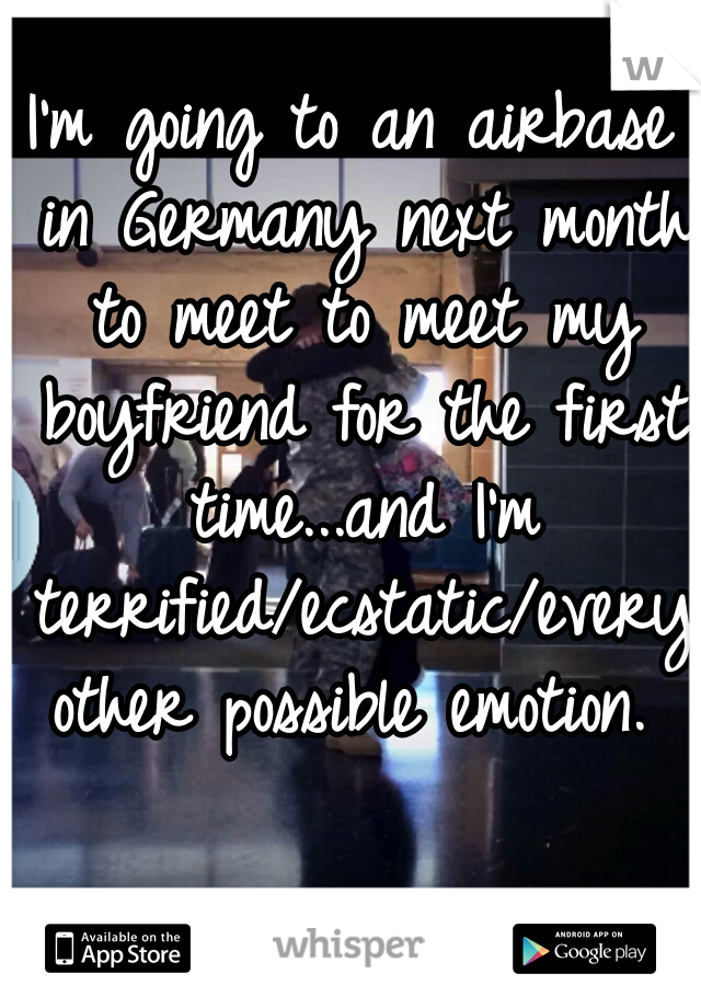 I'm going to an airbase in Germany next month to meet to meet my boyfriend for the first time...and I'm terrified/ecstatic/every other possible emotion.