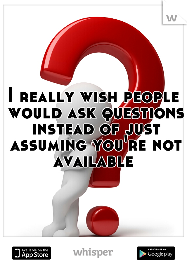 I really wish people would ask questions instead of just assuming you're not available