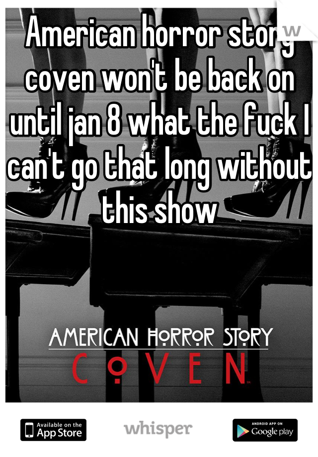 American horror story coven won't be back on until jan 8 what the fuck I can't go that long without this show