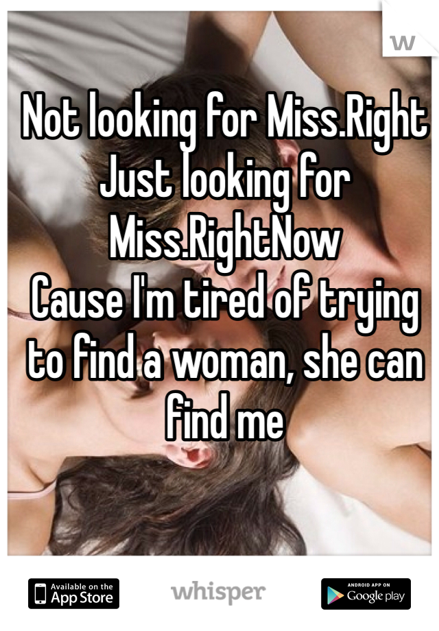 Not looking for Miss.Right Just looking for Miss.RightNow Cause I'm tired of trying to find a woman, she can find me