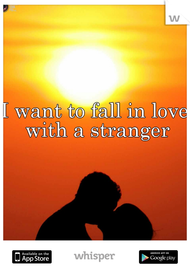 I want to fall in love with a stranger