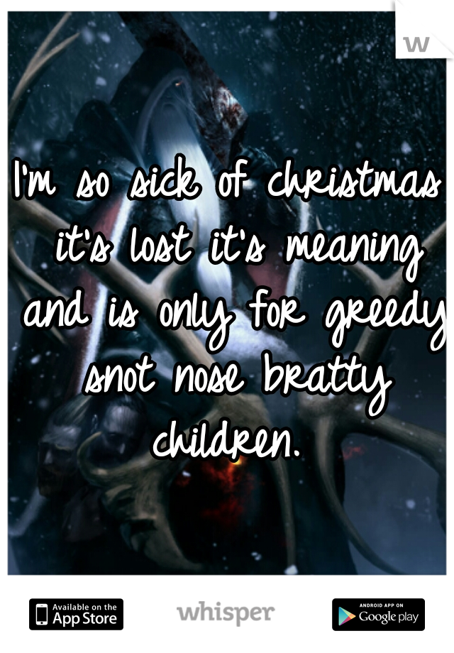 I'm so sick of christmas it's lost it's meaning and is only for greedy snot nose bratty children.
