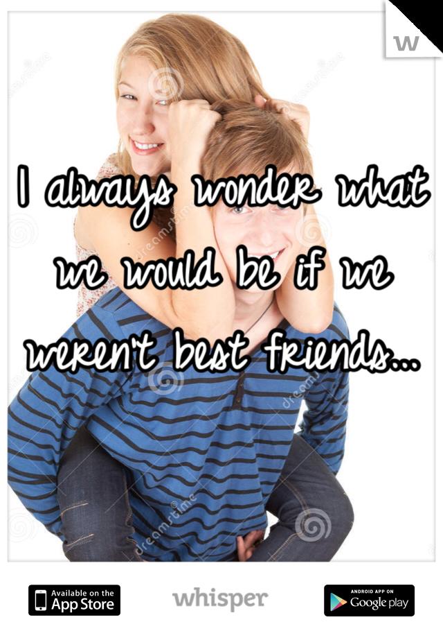 I always wonder what we would be if we weren't best friends...