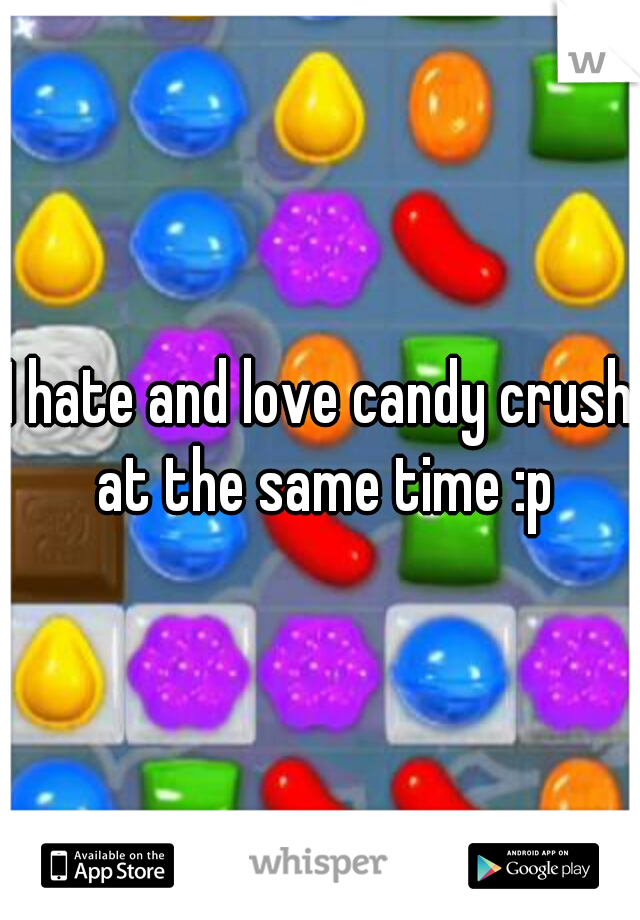 I hate and love candy crush at the same time :p