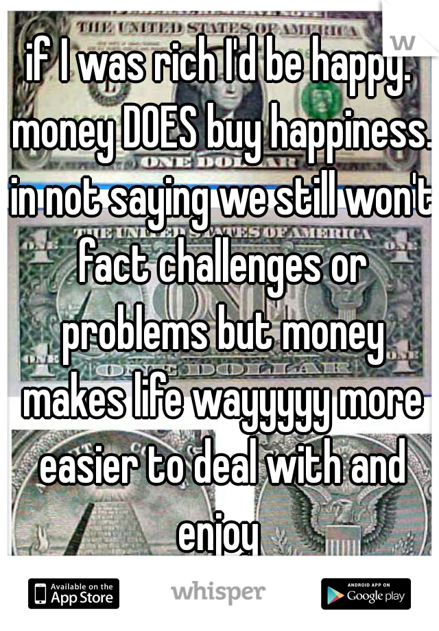 if I was rich I'd be happy. money DOES buy happiness. in not saying we still won't fact challenges or problems but money makes life wayyyyy more easier to deal with and enjoy