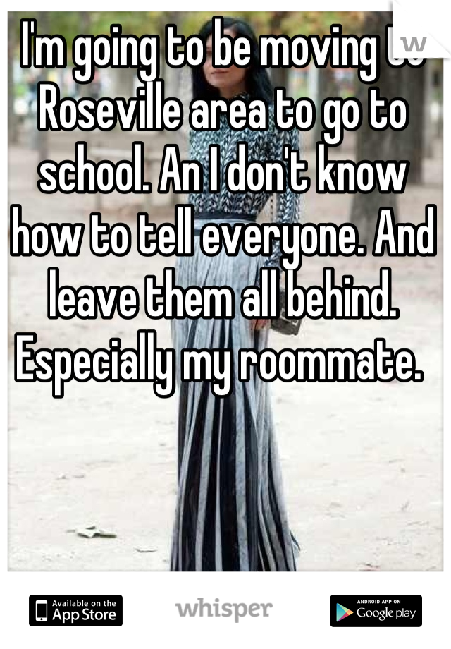 I'm going to be moving to Roseville area to go to school. An I don't know how to tell everyone. And leave them all behind. Especially my roommate.