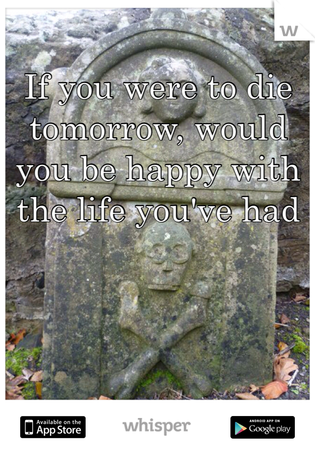 If you were to die tomorrow, would you be happy with the life you've had
