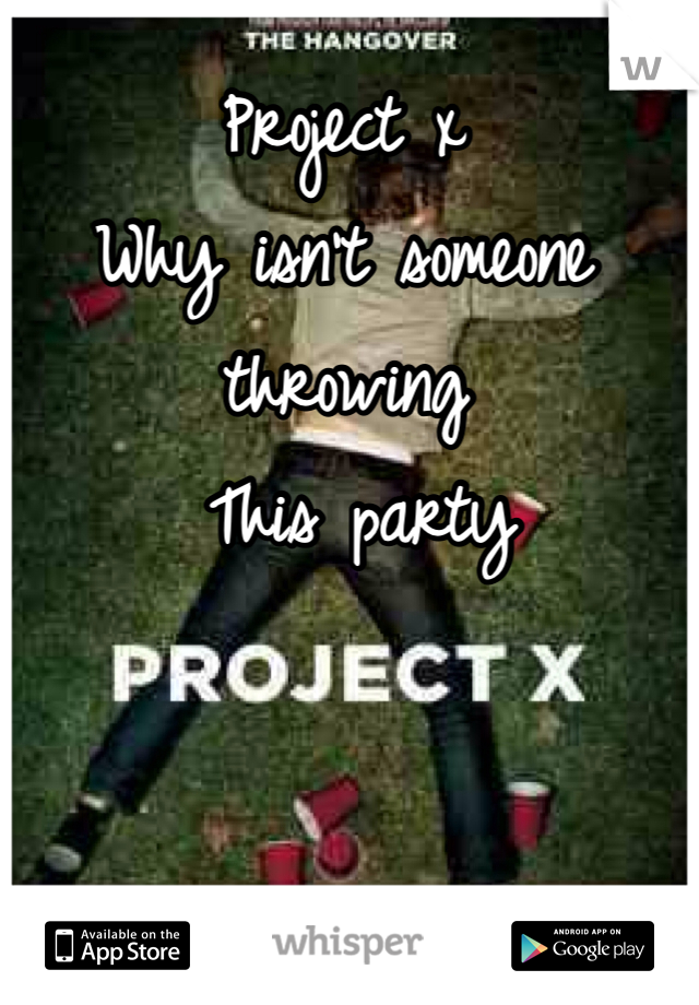 Project x  Why isn't someone throwing  This party