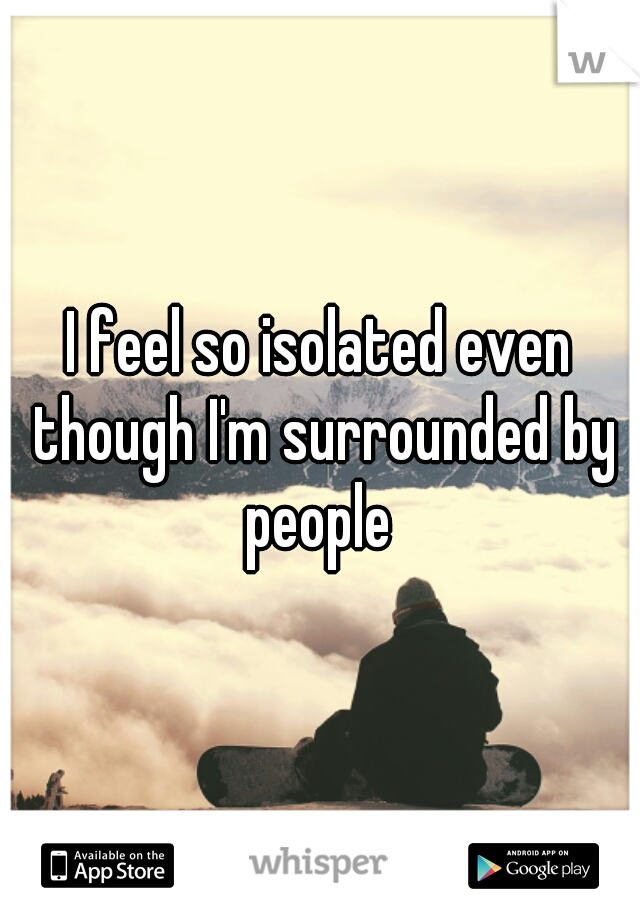 I feel so isolated even though I'm surrounded by people