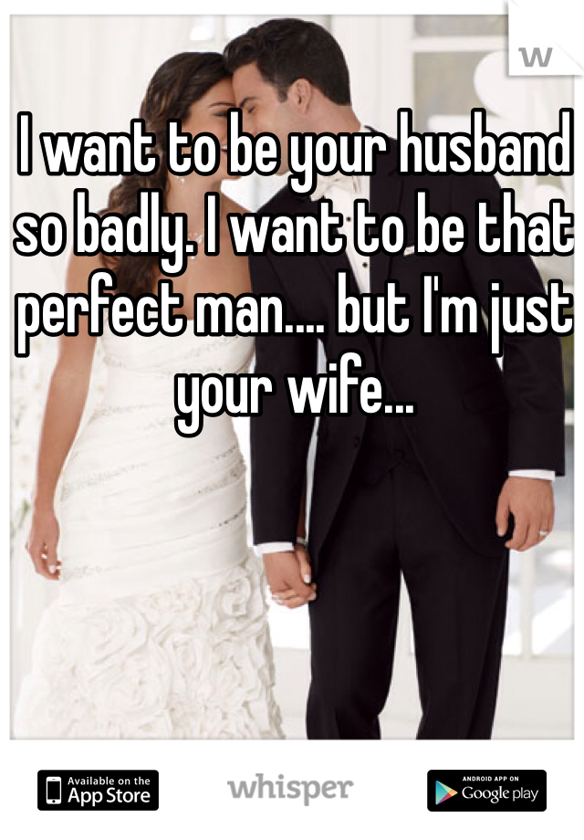 I want to be your husband so badly. I want to be that perfect man.... but I'm just your wife...