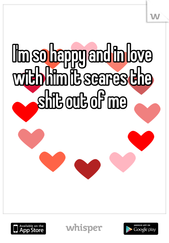 I'm so happy and in love with him it scares the shit out of me