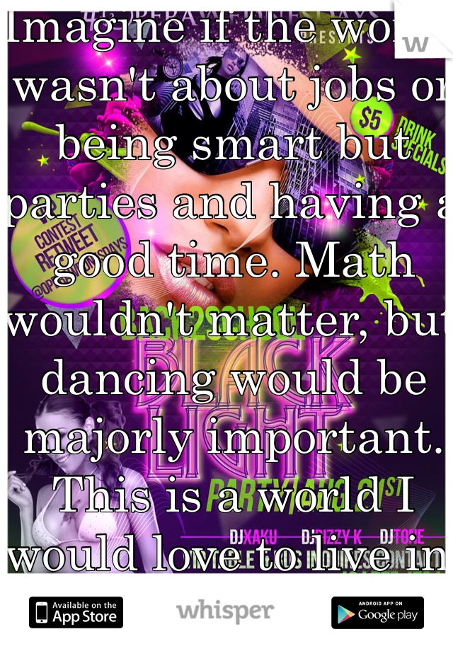Imagine if the world wasn't about jobs or being smart but parties and having a good time. Math wouldn't matter, but dancing would be majorly important. This is a world I would love to live in.