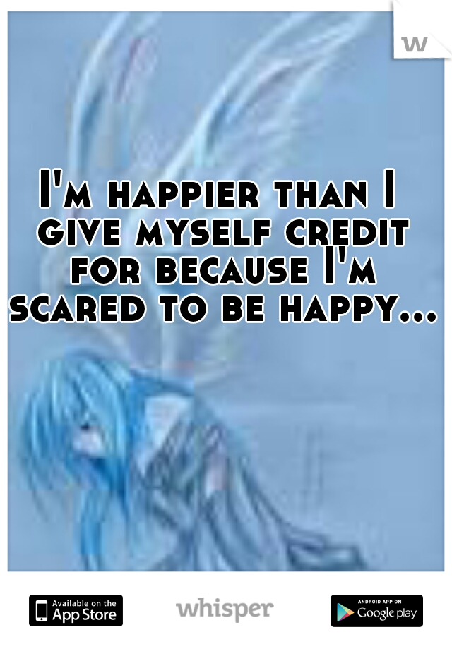 I'm happier than I give myself credit for because I'm scared to be happy...
