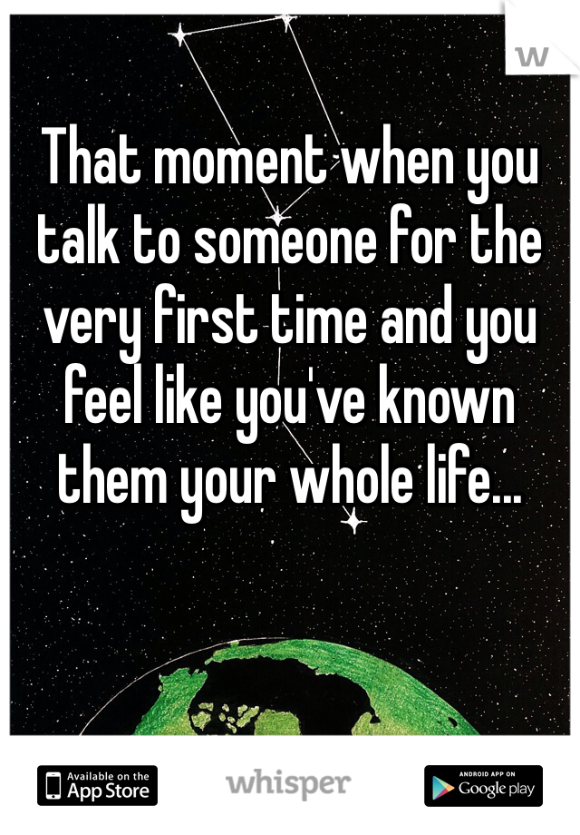 That moment when you talk to someone for the very first time and you feel like you've known them your whole life...
