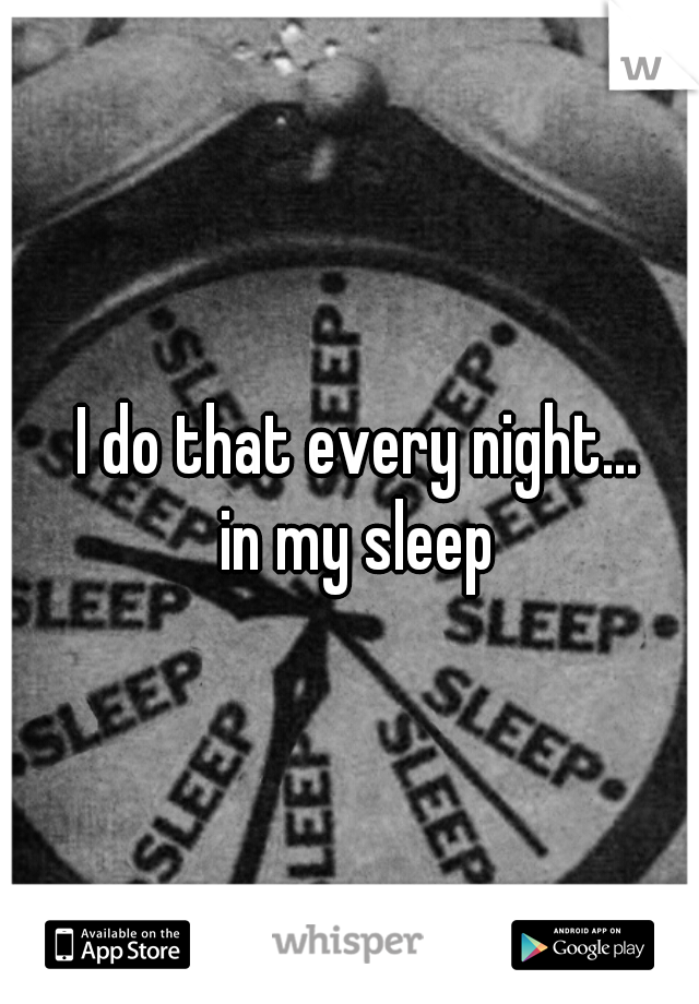 I do that every night...      in my sleep