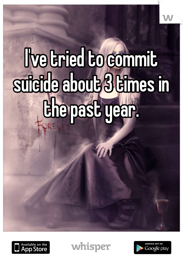 I've tried to commit suicide about 3 times in the past year.