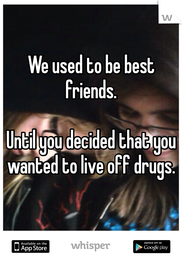 We used to be best friends.  Until you decided that you wanted to live off drugs.
