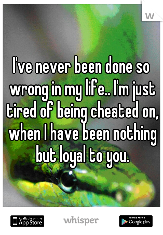 I've never been done so wrong in my life.. I'm just tired of being cheated on, when I have been nothing but loyal to you.