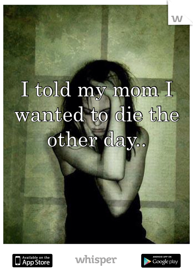 I told my mom I wanted to die the other day..