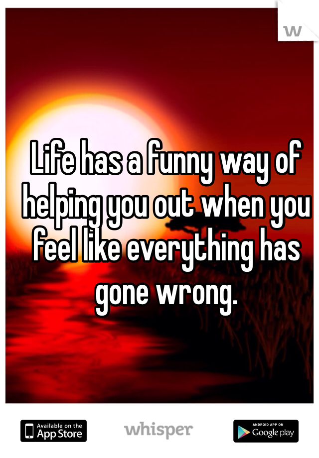 Life has a funny way of helping you out when you feel like everything has gone wrong.