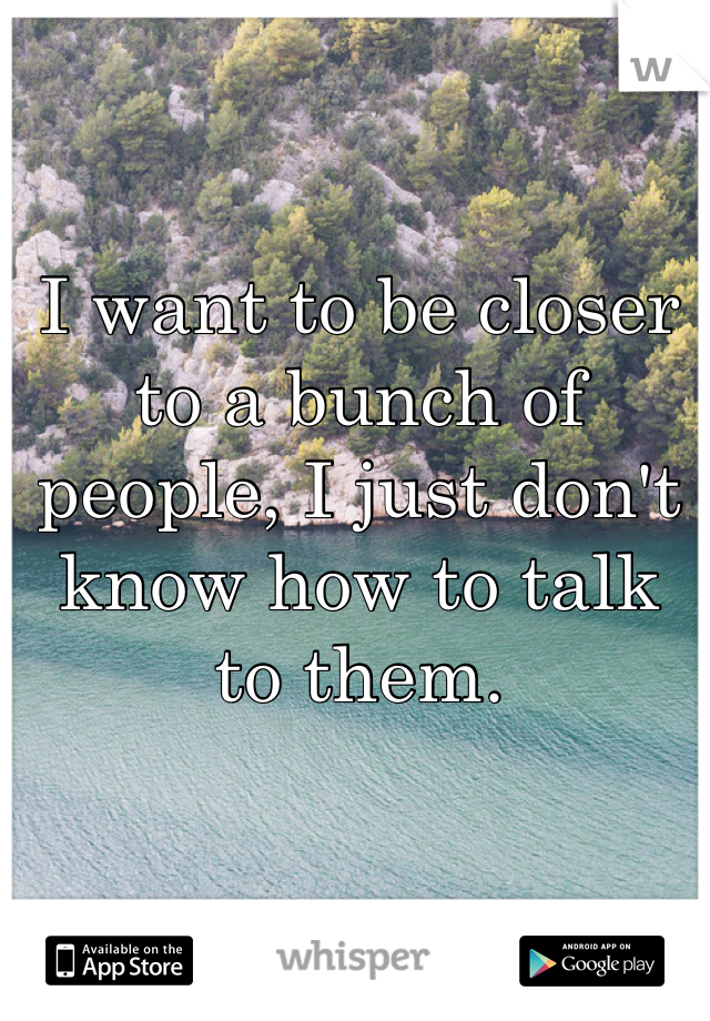 I want to be closer to a bunch of people, I just don't know how to talk to them.
