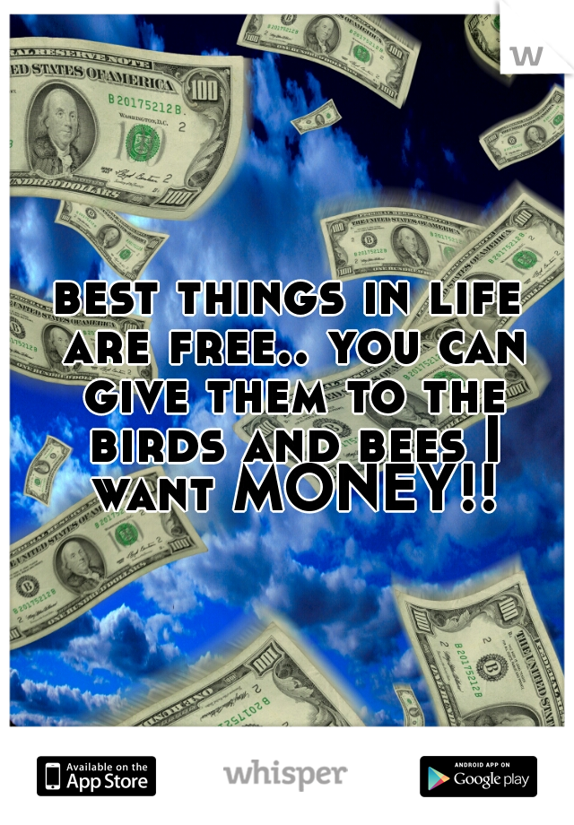 best things in life are free.. you can give them to the birds and bees I want MONEY!!