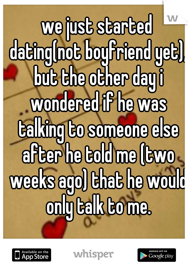 we just started dating(not boyfriend yet), but the other day i wondered if he was talking to someone else after he told me (two weeks ago) that he would only talk to me.