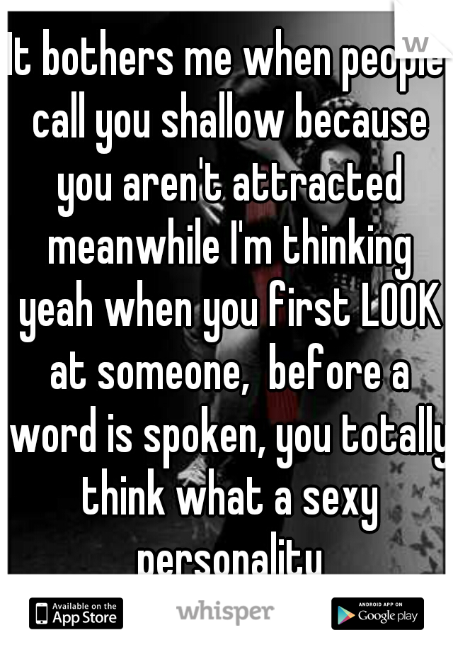 It bothers me when people call you shallow because you aren't attracted meanwhile I'm thinking yeah when you first LOOK at someone,  before a word is spoken, you totally think what a sexy personality