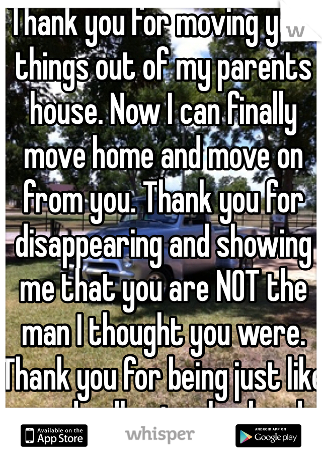 Thank you for moving your things out of my parents house. Now I can finally move home and move on from you. Thank you for disappearing and showing me that you are NOT the man I thought you were. Thank you for being just like my deadbeat exhusband