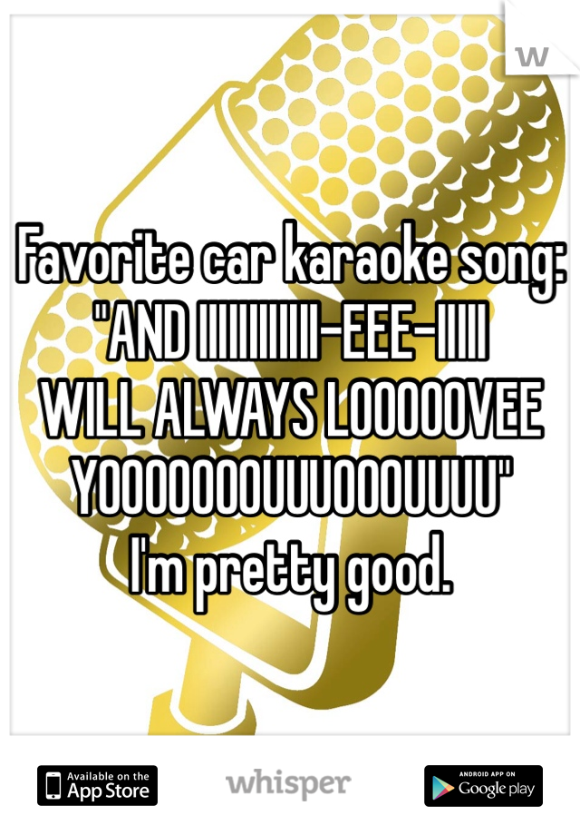 "Favorite car karaoke song: ""AND IIIIIIIIIIII-EEE-IIIII WILL ALWAYS LOOOOOVEE YOOOOOOOUUUOOOUUUU"" I'm pretty good."