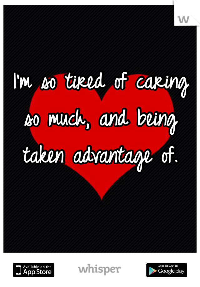 I'm so tired of caring so much, and being taken advantage of.