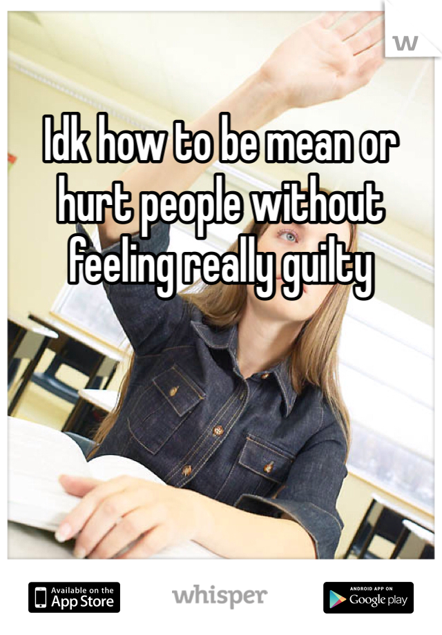 Idk how to be mean or hurt people without feeling really guilty