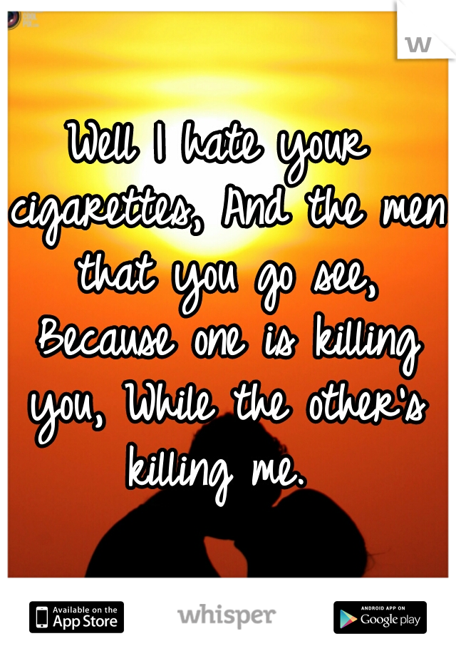 Well I hate your cigarettes, And the men that you go see, Because one is killing you, While the other's killing me.
